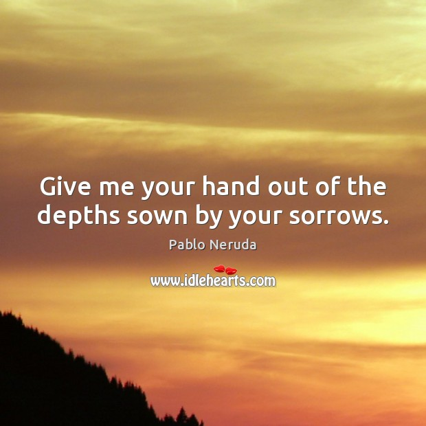 Give me your hand out of the depths sown by your sorrows. Image