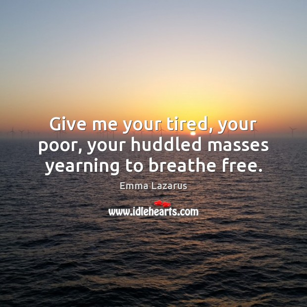 Give me your tired, your poor, your huddled masses yearning to breathe free. Image