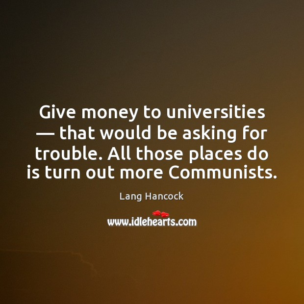 Give money to universities — that would be asking for trouble. All those Image