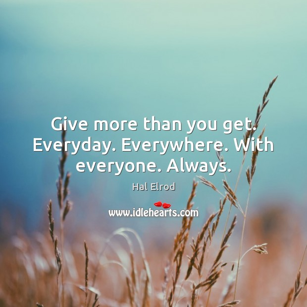 Give more than you get. Everyday. Everywhere. With everyone. Always. Hal Elrod Picture Quote