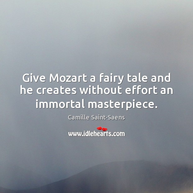 Image, Give Mozart a fairy tale and he creates without effort an immortal masterpiece.