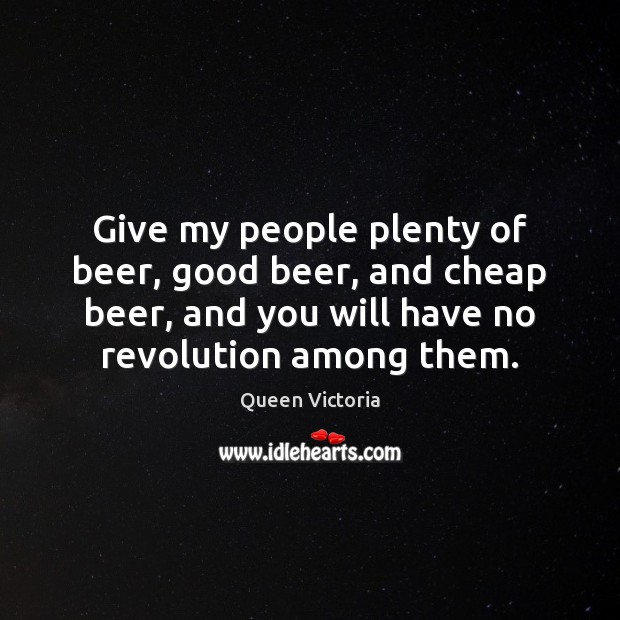 Image, Give my people plenty of beer, good beer, and cheap beer, and