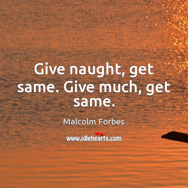 Give naught, get same. Give much, get same. Image