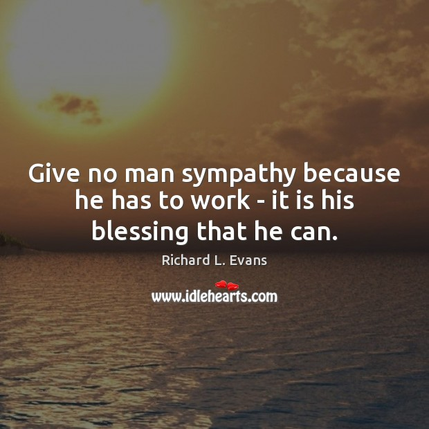 Give no man sympathy because he has to work – it is his blessing that he can. Richard L. Evans Picture Quote