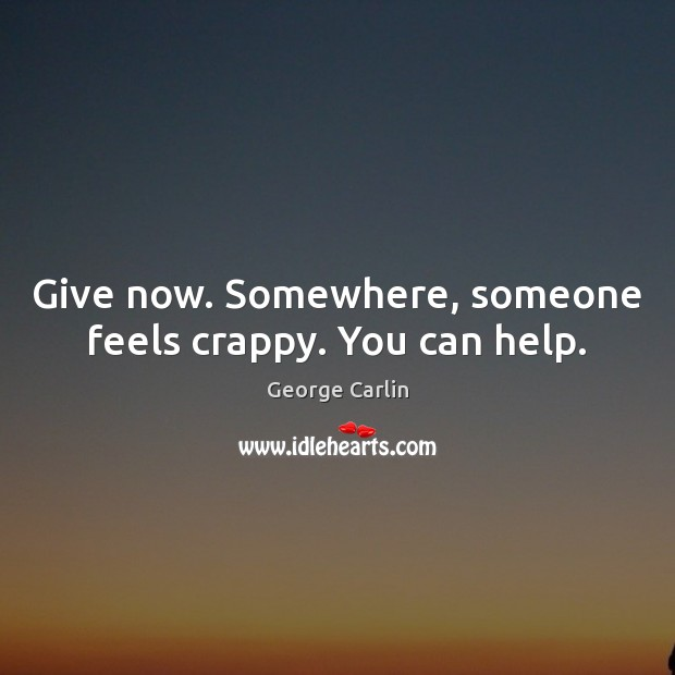Give now. Somewhere, someone feels crappy. You can help. Image