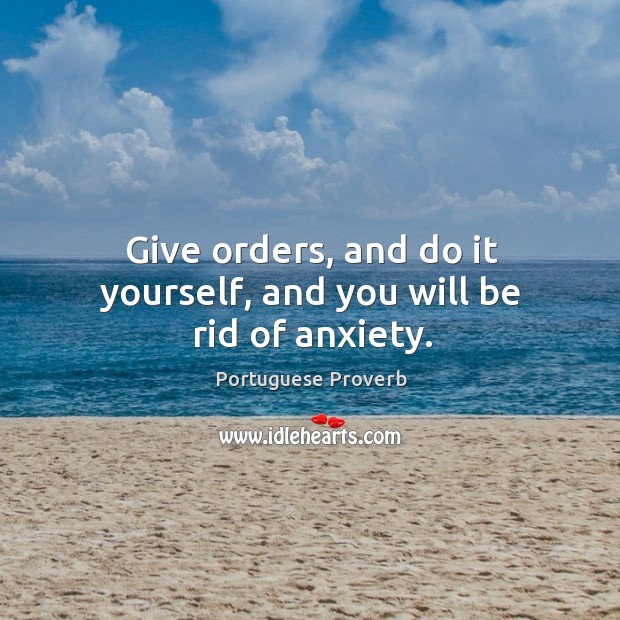 Give orders, and do it yourself, and you will be rid of anxiety. Image