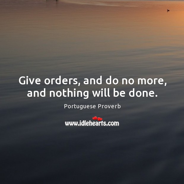 Image, Give orders, and do no more, and nothing will be done.