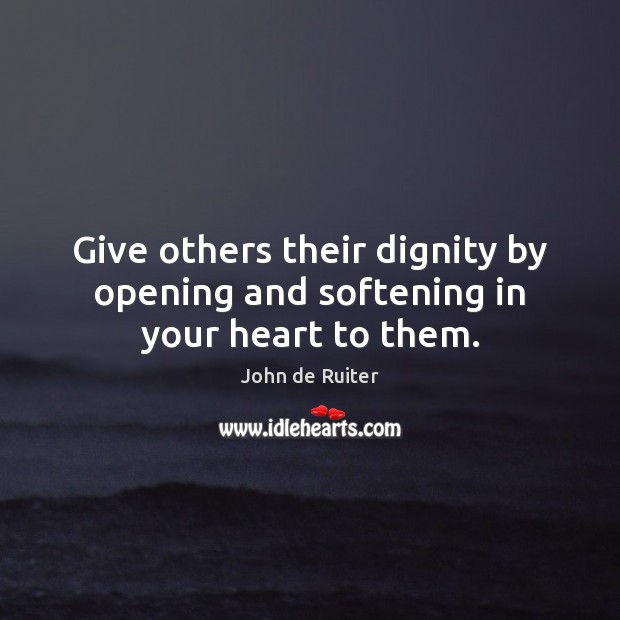 Image, Give others their dignity by opening and softening in your heart to them.