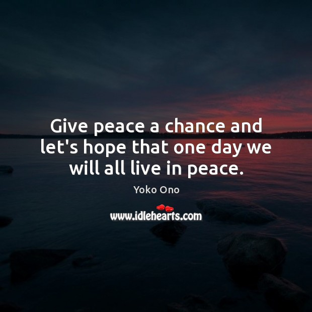 Give peace a chance and let's hope that one day we will all live in peace. Image