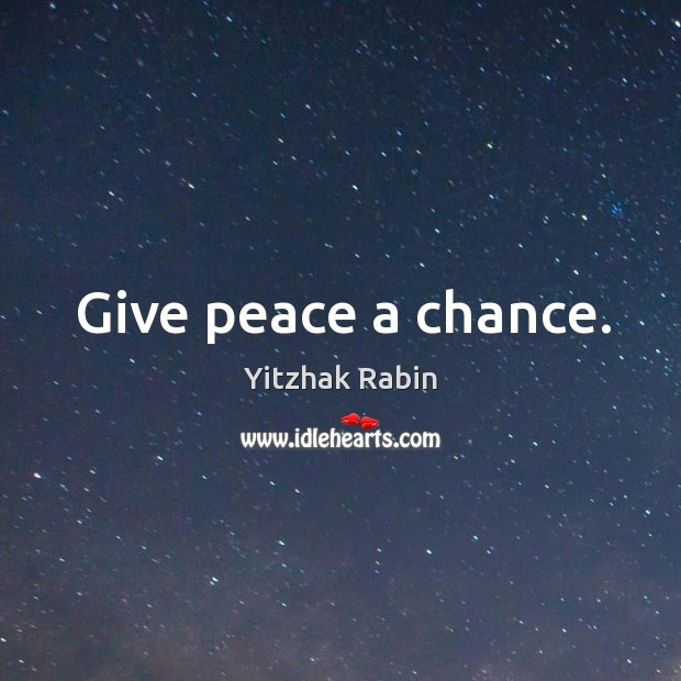 Give peace a chance. Yitzhak Rabin Picture Quote