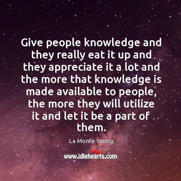 Give people knowledge and they really eat it up and they appreciate it a lot and the more that Image