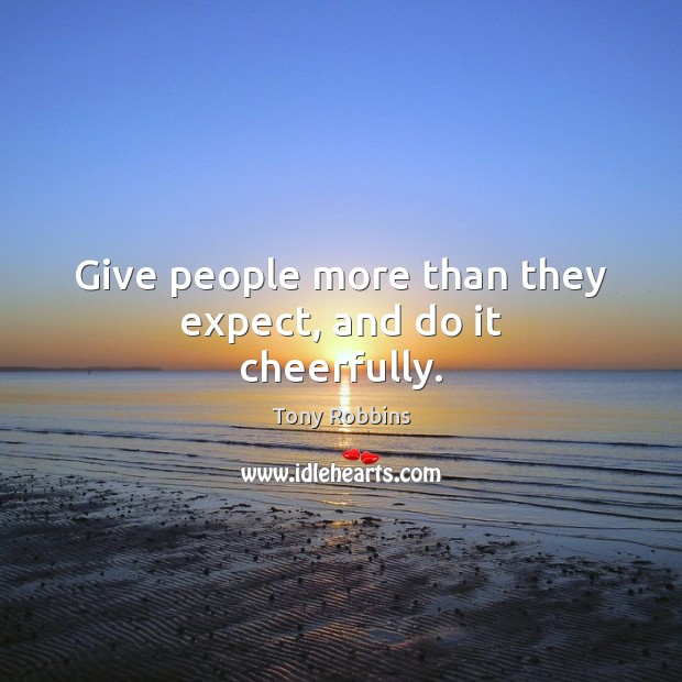 Give people more than they expect, and do it cheerfully. Tony Robbins Picture Quote