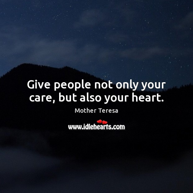 Give people not only your care, but also your heart. Mother Teresa Picture Quote