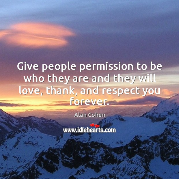 Give people permission to be who they are and they will love, Alan Cohen Picture Quote