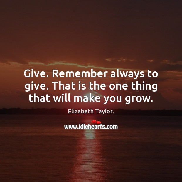 Give. Remember always to give. That is the one thing that will make you grow. Elizabeth Taylor. Picture Quote