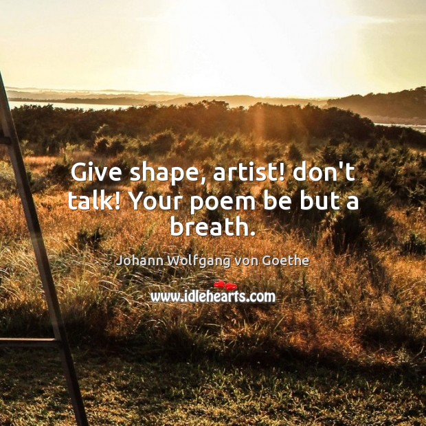 Give shape, artist! don't talk! Your poem be but a breath. Image