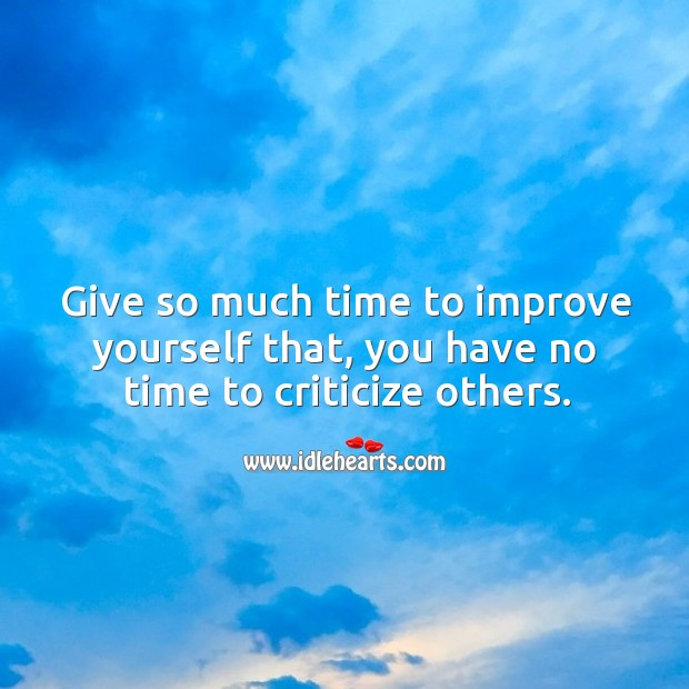 Image, Give so much time to improve yourself that, you have no time to criticize others.