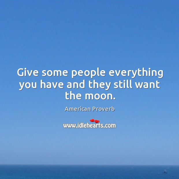 Image, Give some people everything you have and they still want the moon.