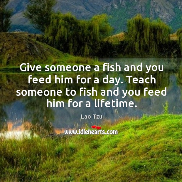 Give someone a fish and you feed him for a day. Teach someone to fish and you feed him for a lifetime. Image