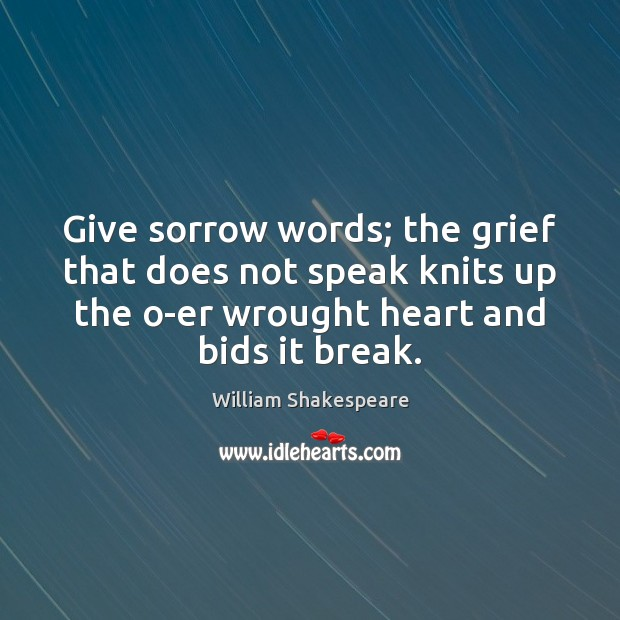 Image, Give sorrow words; the grief that does not speak knits up the