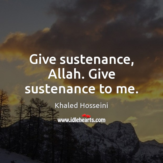 Give sustenance, Allah. Give sustenance to me. Khaled Hosseini Picture Quote