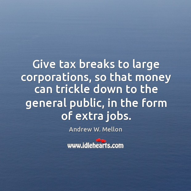 Image, Give tax breaks to large corporations, so that money can trickle down to the general public, in the form of extra jobs.