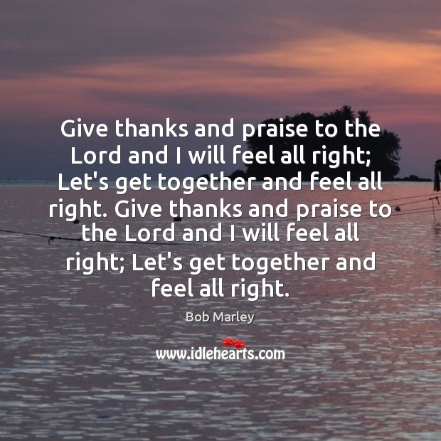 Give thanks and praise to the Lord and I will feel all Bob Marley Picture Quote