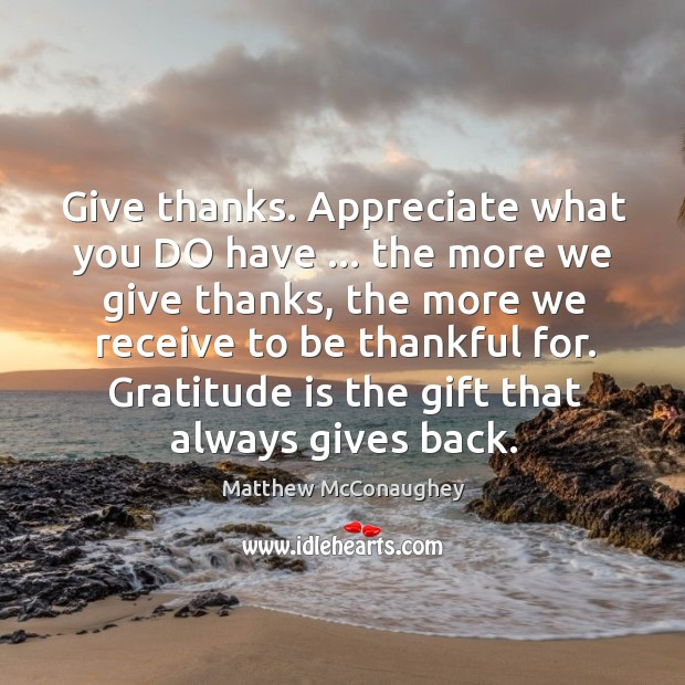 Image, Give thanks. Appreciate what you DO have … the more we give thanks,