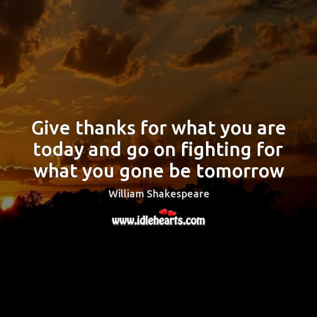 Give thanks for what you are today and go on fighting for what you gone be tomorrow William Shakespeare Picture Quote