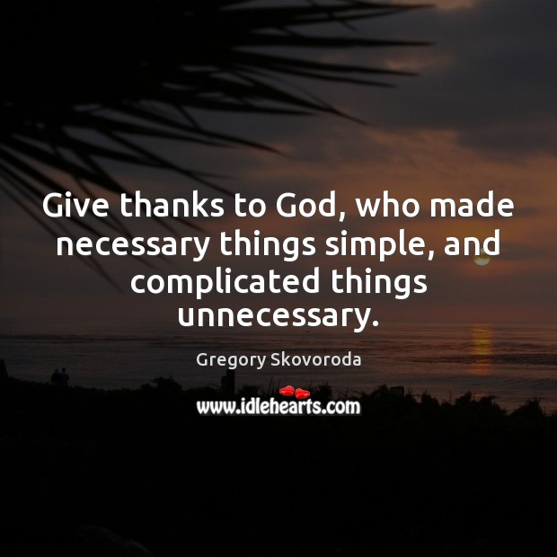 Give thanks to God, who made necessary things simple, and complicated things unnecessary. Image