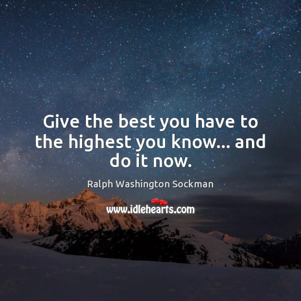 Image, Give the best you have to the highest you know… and do it now.