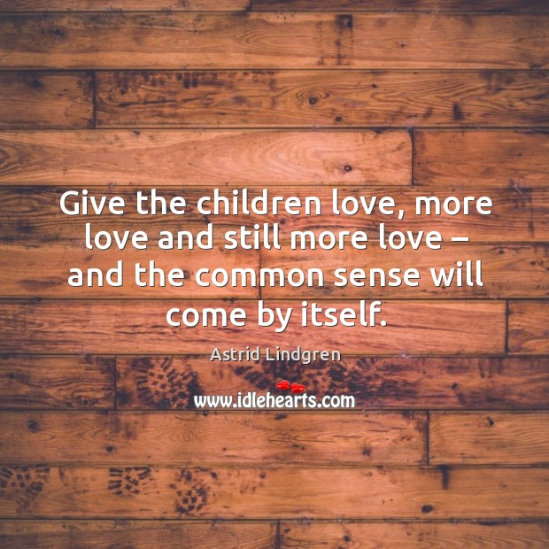 Image, Give the children love, more love and still more love – and the