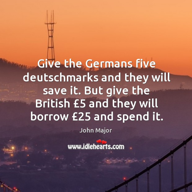 Give the Germans five deutschmarks and they will save it. But give John Major Picture Quote