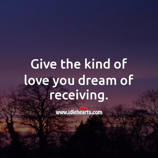 Give the kind of love you dream of receiving. Image