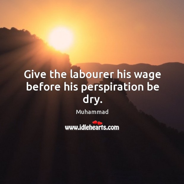 Give the labourer his wage before his perspiration be dry. Muhammad Picture Quote