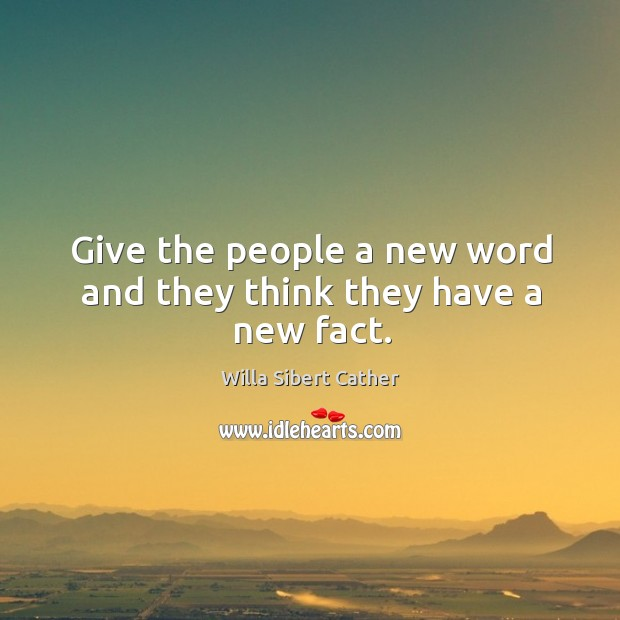 Give the people a new word and they think they have a new fact. Image