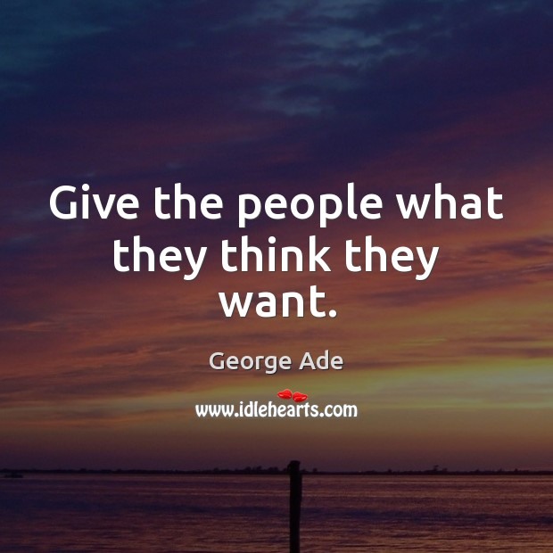 Give the people what they think they want. George Ade Picture Quote
