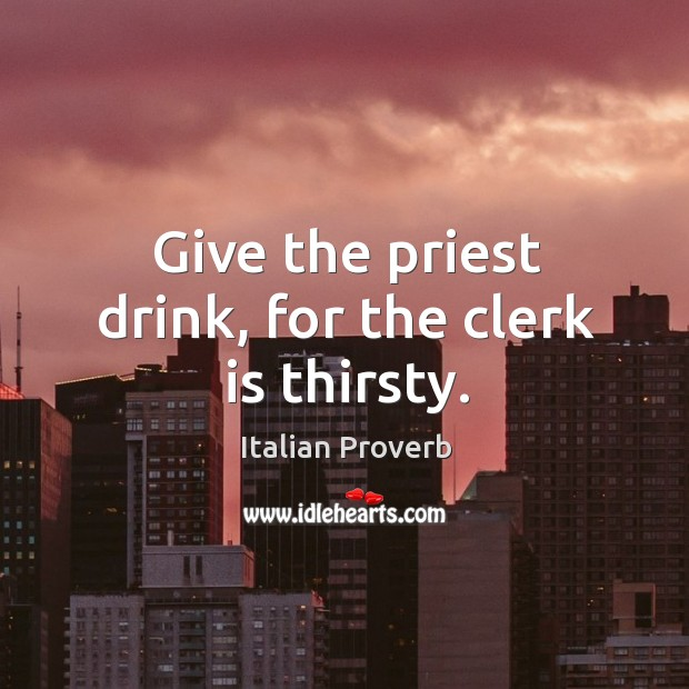 Give the priest drink, for the clerk is thirsty. Image