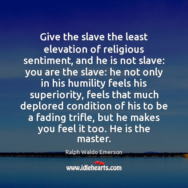 Image, Give the slave the least elevation of religious sentiment, and he is