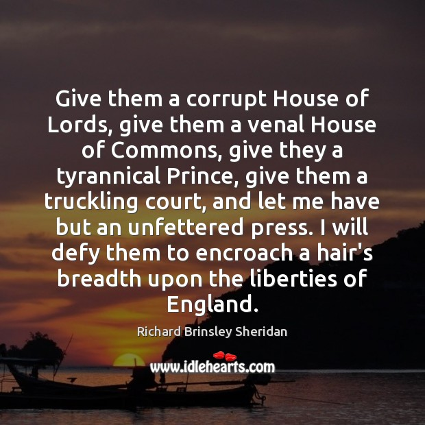 Give them a corrupt House of Lords, give them a venal House Richard Brinsley Sheridan Picture Quote