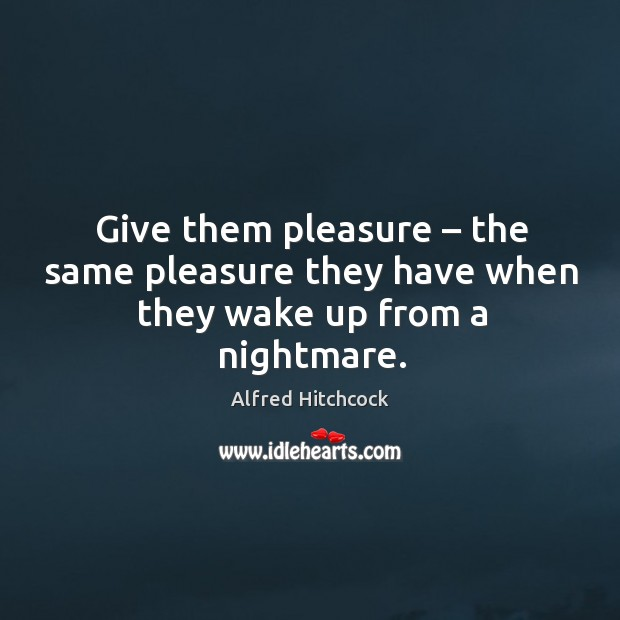 Give them pleasure – the same pleasure they have when they wake up from a nightmare. Image