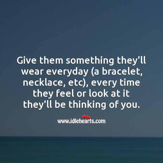 Give them something they'll wear everyday, every time they feel or look at it they'll be thinking of you. Thinking of You Quotes Image