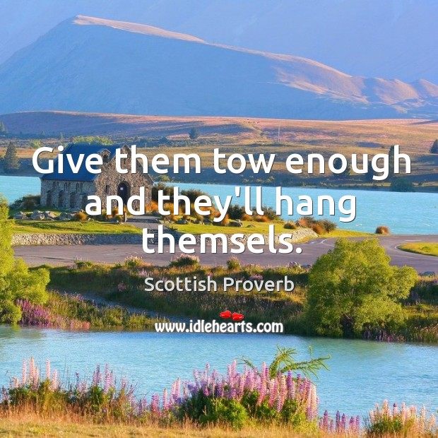 Give them tow enough and they'll hang themsels. Image