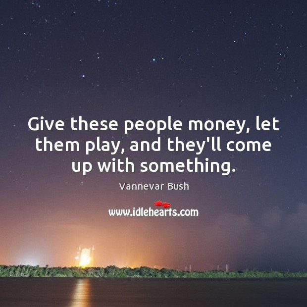 Give these people money, let them play, and they'll come up with something. Vannevar Bush Picture Quote