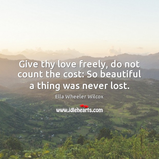 Give thy love freely, do not count the cost: So beautiful a thing was never lost. Ella Wheeler Wilcox Picture Quote