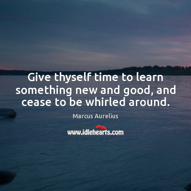 Give thyself time to learn something new and good, and cease to be whirled around. Image