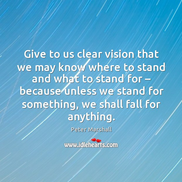 Give to us clear vision that we may know where to stand Peter Marshall Picture Quote
