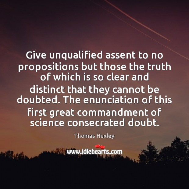 Give unqualified assent to no propositions but those the truth of which Thomas Huxley Picture Quote