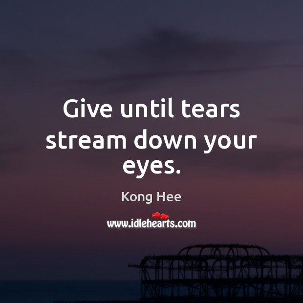 Give until tears stream down your eyes. Image