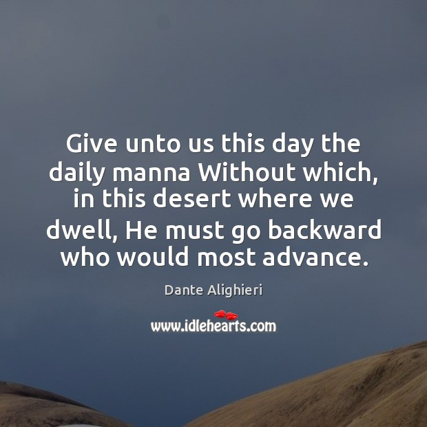Give unto us this day the daily manna Without which, in this Dante Alighieri Picture Quote